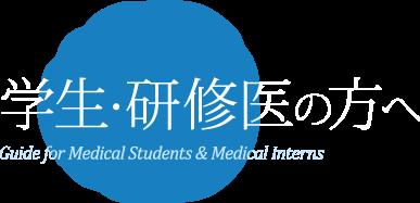 学生・研修医の方へ Guide for Medical Students & Medical Interns